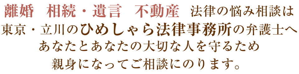 離婚 相続・遺言 不動産 法律の悩み相談は東京・立川のひめしゃら法律事務所の弁護士へ あなたとあなたの大切な人を守るため親身になってご相談にのります。